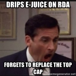 michael scott yelling NO - Drips e-juice on rda Forgets to replace the top cap