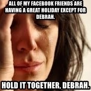 Crying lady - All of my Facebook friends are having a great holiday except for Debrah. Hold it together, Debrah.