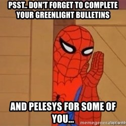Psst spiderman - Psst.. Don't forget to complete your Greenlight Bulletins  and Pelesys for some of you...