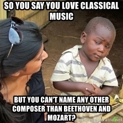 Skeptical 3rd World Kid - SO You say you love classical music but you can't name any other composer than beethoven and mozart?
