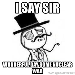 Feel Like A Sir - i say sir  wonderful day some nuclear war
