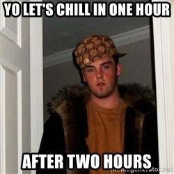 Scumbag Steve - yo let's chill in one hour after two hours