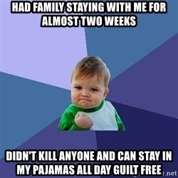 Success Kid - Had family staying with me for almost two weeks Didn't kill anyone and can stay in my pajamas all day guilt free