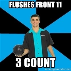 Annoying Bowler Guy  - Flushes Front 11 3 Count