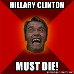 Angry Arnold - Hillary Clinton  Must Die!