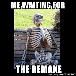 Still Waiting - Me waiting for  the remake