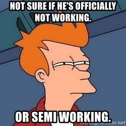 Futurama Fry - not sure if he's officially not working.  or semi working.