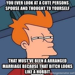 Futurama Fry - You ever look at a cute persons spouse and thought to yourself  That must've been a arranged marriage because that bitch looks like a hobbit