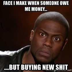 kevin hart nigga - Face I make when someone owe me money... ....but buying new shit