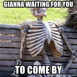 Waiting skeleton meme - Gianna waiting for you   to come by