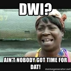 Sweet brown - DWI? AIN'T NOBODY GOT TIME FOR DAT!