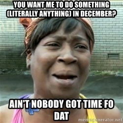Ain't Nobody got time fo that - you want me to do something (literally anything) in December? Ain't nobody got time fo dat