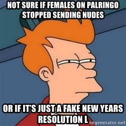 Not sure if troll - Not sure if females on palringo stopped sending nudes Or if it's just a fake New Years resolution l