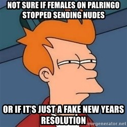 Not sure if troll - Not sure if females on palringo stopped sending nudes Or if it's just a fake New Years resolution