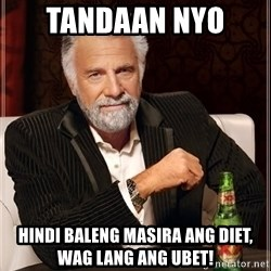 The Most Interesting Man In The World - TANDAAN NYO  Hindi baleng masira ang DIET, wag lang ang UBET!