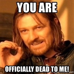 One Does Not Simply - You are Officially dead to me!