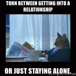 i should buy a boat cat - Torn between getting into a relationship Or just staying alone.