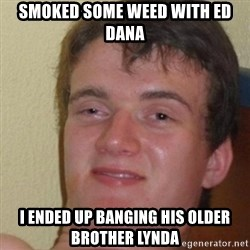 really high guy - smoked some weed with ed dana i ended up banging his older brother lynda