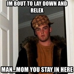 Scumbag Steve - IM BOUT TO LAY DOWN AND RELEX MAN...MOM YOU STAY IN HERE