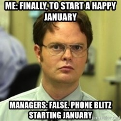 Dwight Meme - Me: Finally, to start a happy January Managers: False. Phone blitz starting January