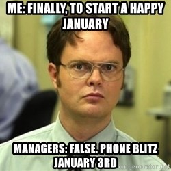 Dwight Meme - Me: Finally, to start a happy January Managers: False. Phone blitz January 3rd
