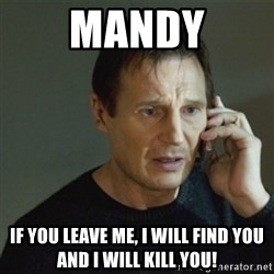 taken meme - Mandy If you leave me, I will find you and I will kill you!