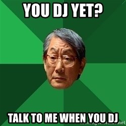 High Expectations Asian Father - YOU DJ YET? TALK TO ME WHEN YOU DJ