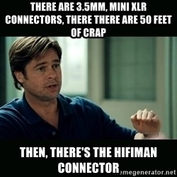 50 feet of Crap - There are 3.5mm, mini xlr connectors, there there are 50 feet of crap then, there's the hifiman connector