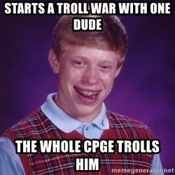 Bad Luck Brian - sTARTS A TROLL WAR WITH ONE DUDE  THE WHOLE CPGE TROLLS HIM
