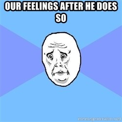 Okay Guy - Our feelings after he does so