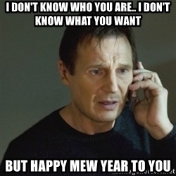 taken meme - I don't know who you are.. I don't know what you want But happy mew year to you