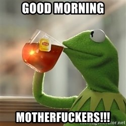 Kermit The Frog Drinking Tea - Good Morning Motherfuckers!!!