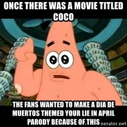 ugly barnacle patrick - Once there was a movie titled Coco The fans wanted to make a Dia de Muertos themed Your Lie in April parody because of this