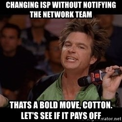 Bold Move Cotton - Changing ISP without notifying the network team Thats a bold move, cotton.  Let's see if it pays off