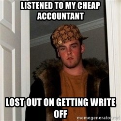 Scumbag Steve - Listened to my cheap accountant Lost out on getting write off