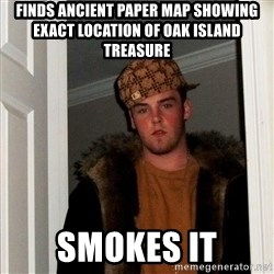 Scumbag Steve - Finds ancient paper map showing exact location of Oak Island treasure Smokes it