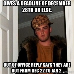 Scumbag Steve - Gives a deadline of December 28th or else. Out of office reply says they are out from Dec 22 to Jan 2.