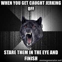 Insanity Wolf - WHEN YOU GET CAUGHT JERKING OFF STARE THEM IN THE EYE AND FINISH