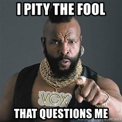 Mr T - I pity the fool That questions me