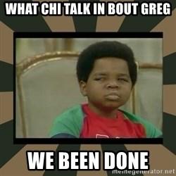 What you talkin' bout Willis  - What chi talk in bout Greg We been done