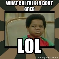 What you talkin' bout Willis  - What chi talk in bout Greg  Lol