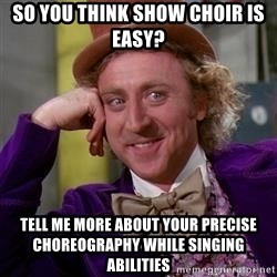 WillyWonka - So you think SHOW CHOIR is easy? Tell me more about your precise choreography while singing abilities
