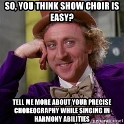 WillyWonka - So, you think Show Choir is easy? Tell me more about your precise choreography while singing in harmony abilities
