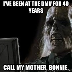 OP will surely deliver skeleton - I've been at the DMV for 40 years Call my mother, Bonnie.