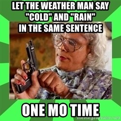 """Madea - Let the weather man say                         """"cold"""" and """"rain""""                                     in the same sentence One mo time"""