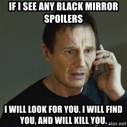 taken meme - If I see any Black Mirror spoilers  I will look for you. I will find you, and will kill you.