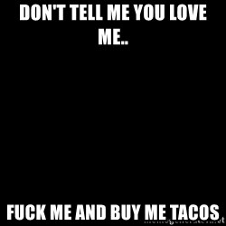 Blank Black - Don't tell me you love me.. Fuck me and buy me tacos