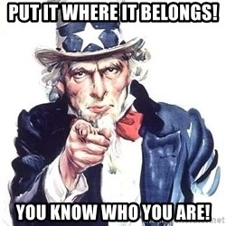 Uncle Sam - PUT IT WHERE IT BELONGS! You know who you are!