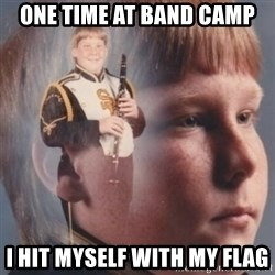 band kid  - One time at band camp I hit myself with my flag