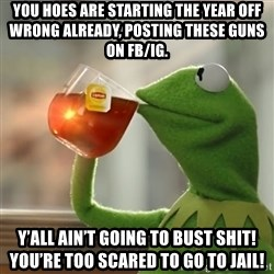 Kermit The Frog Drinking Tea - You hoes are starting the year off wrong already, posting these guns on FB/IG. Y'all ain't going to bust shit! You're too scared to go to jail!